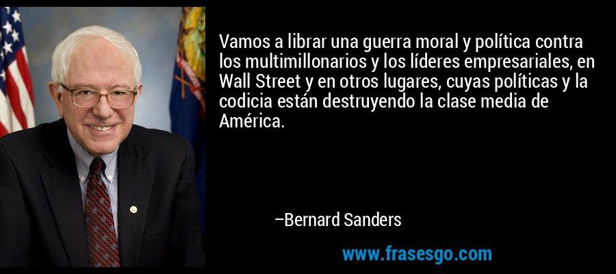 Vamos a librar una guerra moral y política contra los multimillonarios y los líderes empresariales, en Wall Street y en otros lugares, cuyas políticas y la codicia están destruyendo la clase media de América. – Bernard Sanders