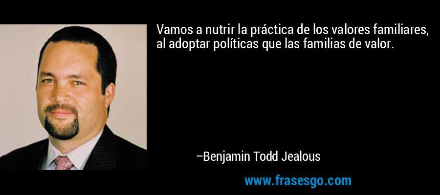 Vamos a nutrir la práctica de los valores familiares, al adoptar políticas que las familias de valor. – Benjamin Todd Jealous