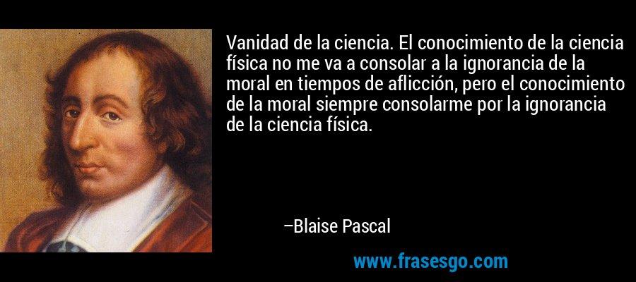 Vanidad de la ciencia. El conocimiento de la ciencia física no me va a consolar a la ignorancia de la moral en tiempos de aflicción, pero el conocimiento de la moral siempre consolarme por la ignorancia de la ciencia física. – Blaise Pascal