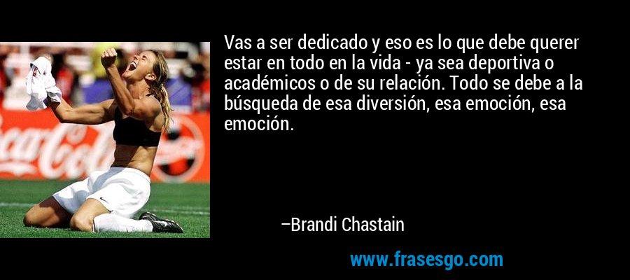 Vas a ser dedicado y eso es lo que debe querer estar en todo en la vida - ya sea deportiva o académicos o de su relación. Todo se debe a la búsqueda de esa diversión, esa emoción, esa emoción. – Brandi Chastain
