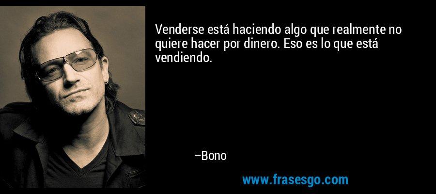 Venderse está haciendo algo que realmente no quiere hacer por dinero. Eso es lo que está vendiendo. – Bono