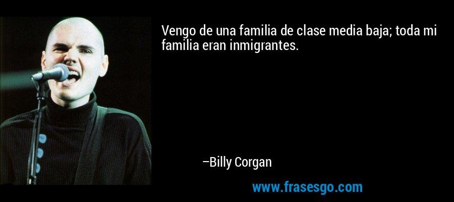 Vengo de una familia de clase media baja; toda mi familia eran inmigrantes. – Billy Corgan