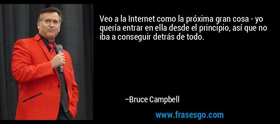 Veo a la Internet como la próxima gran cosa - yo quería entrar en ella desde el principio, así que no iba a conseguir detrás de todo. – Bruce Campbell