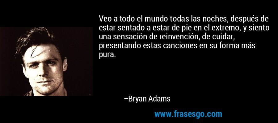 Veo a todo el mundo todas las noches, después de estar sentado a estar de pie en el extremo, y siento una sensación de reinvención, de cuidar, presentando estas canciones en su forma más pura. – Bryan Adams