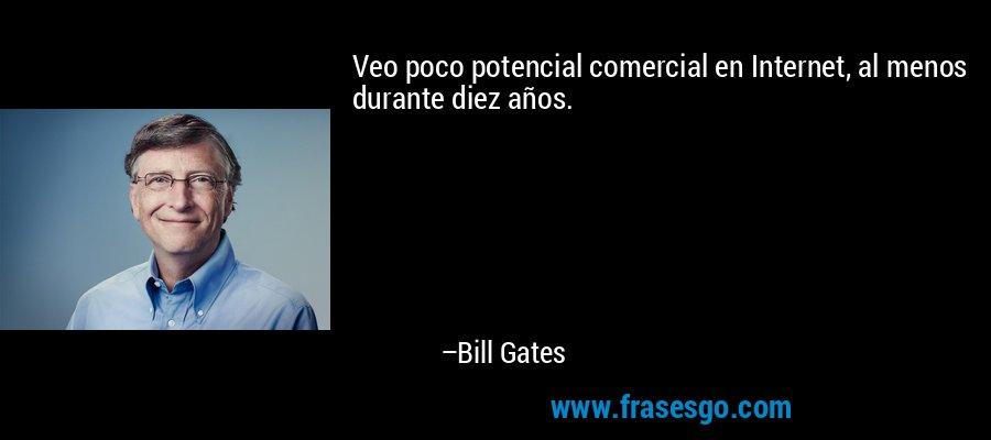Veo poco potencial comercial en Internet, al menos durante diez años. – Bill Gates