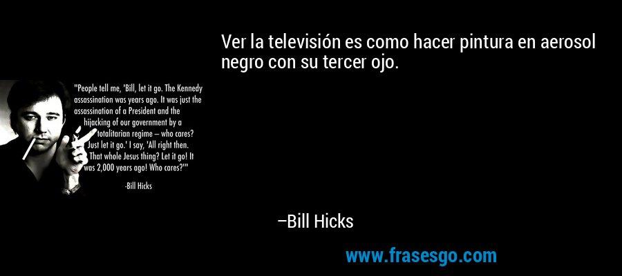 Ver la televisión es como hacer pintura en aerosol negro con su tercer ojo. – Bill Hicks