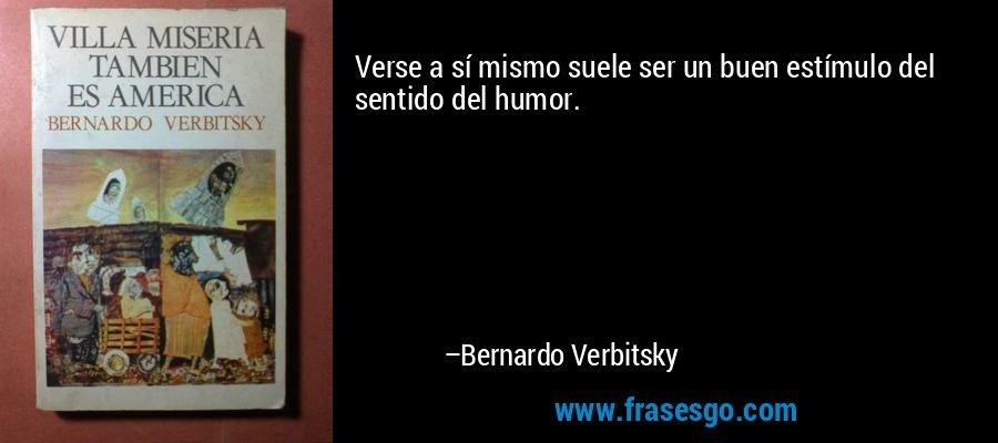 Verse a sí mismo suele ser un buen estímulo del sentido del humor. – Bernardo Verbitsky