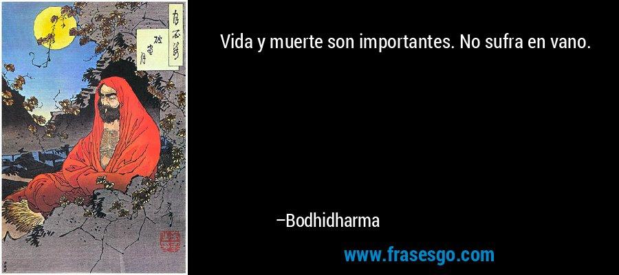 Vida y muerte son importantes. No sufra en vano. – Bodhidharma