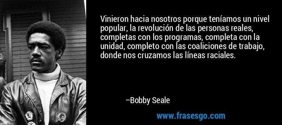 Vinieron hacia nosotros porque teníamos un nivel popular, la revolución de las personas reales, completas con los programas, completa con la unidad, completo con las coaliciones de trabajo, donde nos cruzamos las líneas raciales. – Bobby Seale