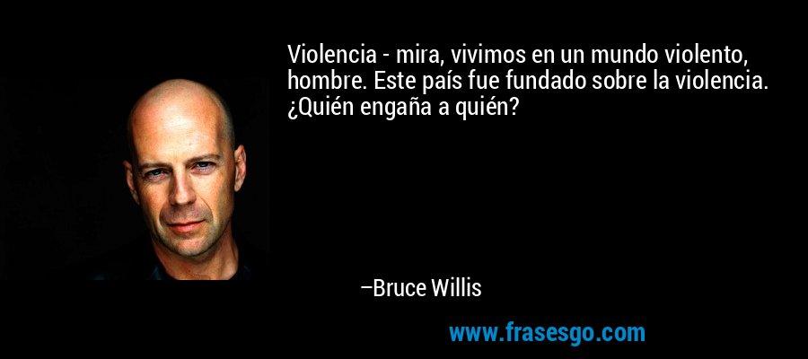 Violencia - mira, vivimos en un mundo violento, hombre. Este país fue fundado sobre la violencia. ¿Quién engaña a quién? – Bruce Willis