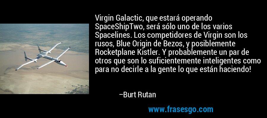 Virgin Galactic, que estará operando SpaceShipTwo, será sólo uno de los varios Spacelines. Los competidores de Virgin son los rusos, Blue Origin de Bezos, y posiblemente Rocketplane Kistler. Y probablemente un par de otros que son lo suficientemente inteligentes como para no decirle a la gente lo que están haciendo! – Burt Rutan