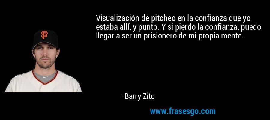 Visualización de pitcheo en la confianza que yo estaba allí, y punto. Y si pierdo la confianza, puedo llegar a ser un prisionero de mi propia mente. – Barry Zito