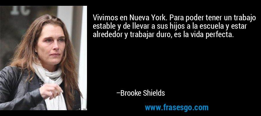 Vivimos en Nueva York. Para poder tener un trabajo estable y de llevar a sus hijos a la escuela y estar alrededor y trabajar duro, es la vida perfecta. – Brooke Shields