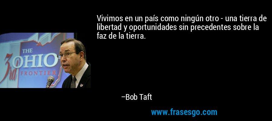 Vivimos en un país como ningún otro - una tierra de libertad y oportunidades sin precedentes sobre la faz de la tierra. – Bob Taft