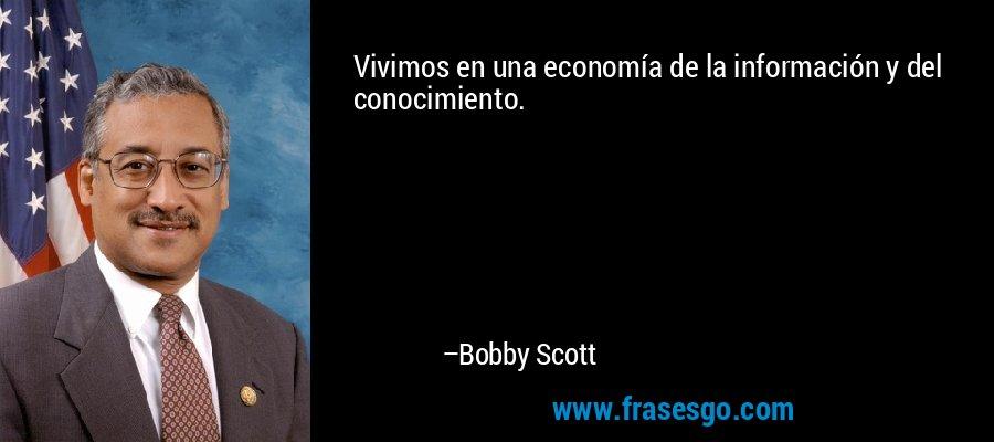 Vivimos en una economía de la información y del conocimiento. – Bobby Scott
