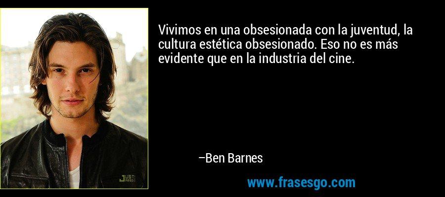 Vivimos en una obsesionada con la juventud, la cultura estética obsesionado. Eso no es más evidente que en la industria del cine. – Ben Barnes