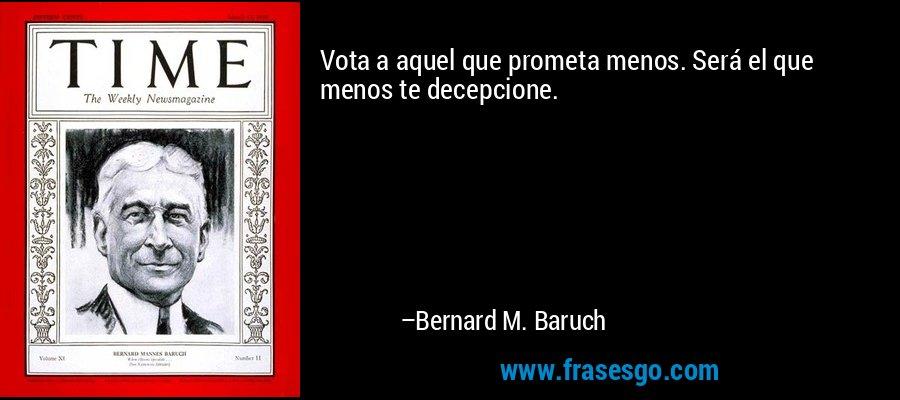 Vota a aquel que prometa menos. Será el que menos te decepcione. – Bernard M. Baruch