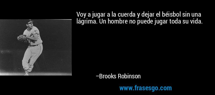 Voy a jugar a la cuerda y dejar el béisbol sin una lágrima. Un hombre no puede jugar toda su vida. – Brooks Robinson