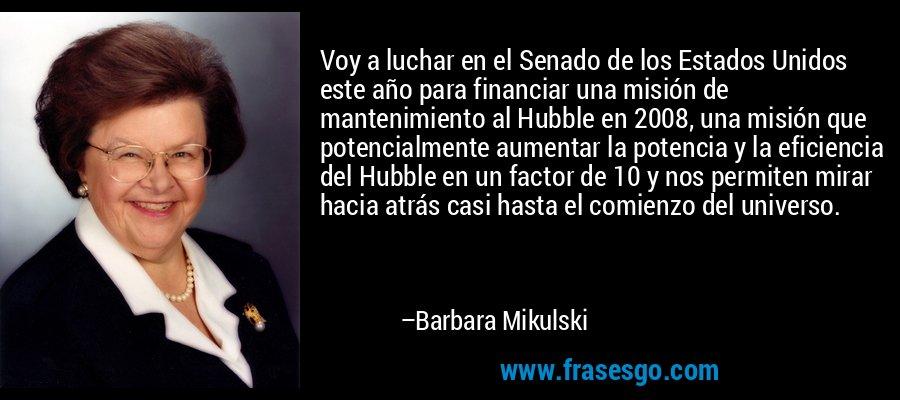 Voy a luchar en el Senado de los Estados Unidos este año para financiar una misión de mantenimiento al Hubble en 2008, una misión que potencialmente aumentar la potencia y la eficiencia del Hubble en un factor de 10 y nos permiten mirar hacia atrás casi hasta el comienzo del universo. – Barbara Mikulski