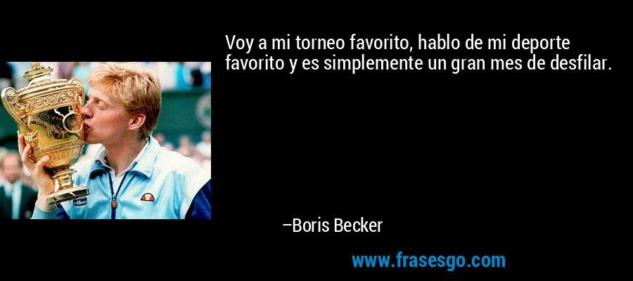 Voy a mi torneo favorito, hablo de mi deporte favorito y es simplemente un gran mes de desfilar. – Boris Becker