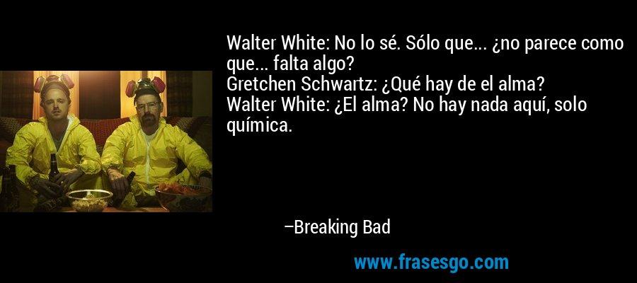 Walter White: No lo sé. Sólo que... ¿no parece como que... falta algo? Gretchen Schwartz: ¿Qué hay de el alma? Walter White: ¿El alma? No hay nada aquí, solo química. – Breaking Bad