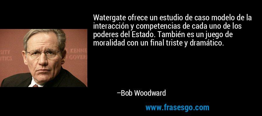 Watergate ofrece un estudio de caso modelo de la interacción y competencias de cada uno de los poderes del Estado. También es un juego de moralidad con un final triste y dramático. – Bob Woodward