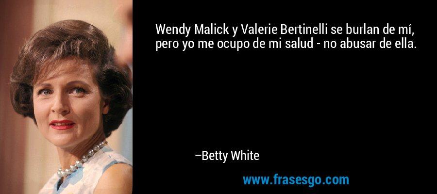 Wendy Malick y Valerie Bertinelli se burlan de mí, pero yo me ocupo de mi salud - no abusar de ella. – Betty White