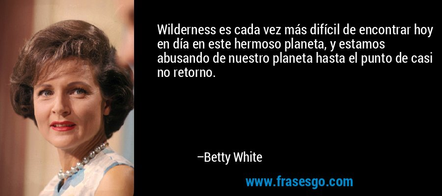 Wilderness es cada vez más difícil de encontrar hoy en día en este hermoso planeta, y estamos abusando de nuestro planeta hasta el punto de casi no retorno. – Betty White