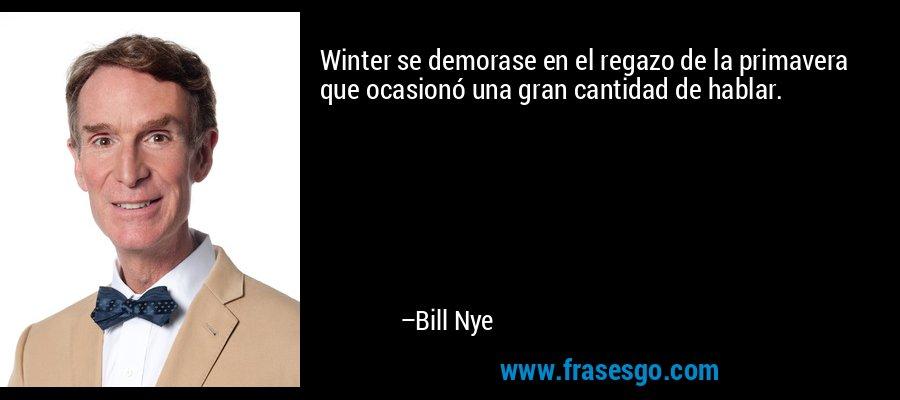 Winter se demorase en el regazo de la primavera que ocasionó una gran cantidad de hablar. – Bill Nye