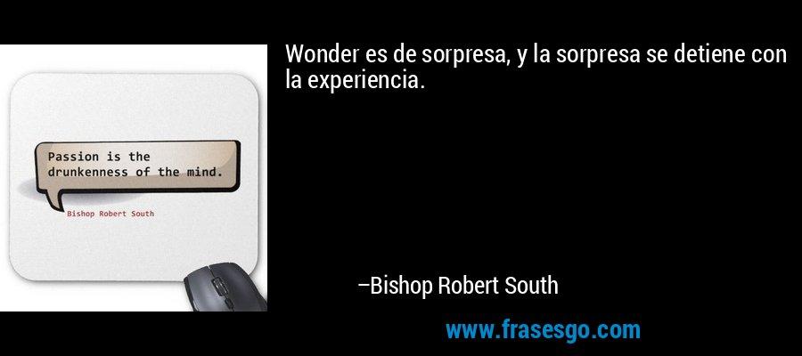 Wonder es de sorpresa, y la sorpresa se detiene con la experiencia. – Bishop Robert South