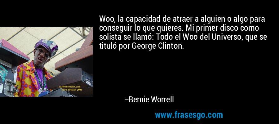Woo, la capacidad de atraer a alguien o algo para conseguir lo que quieres. Mi primer disco como solista se llamó: Todo el Woo del Universo, que se tituló por George Clinton. – Bernie Worrell