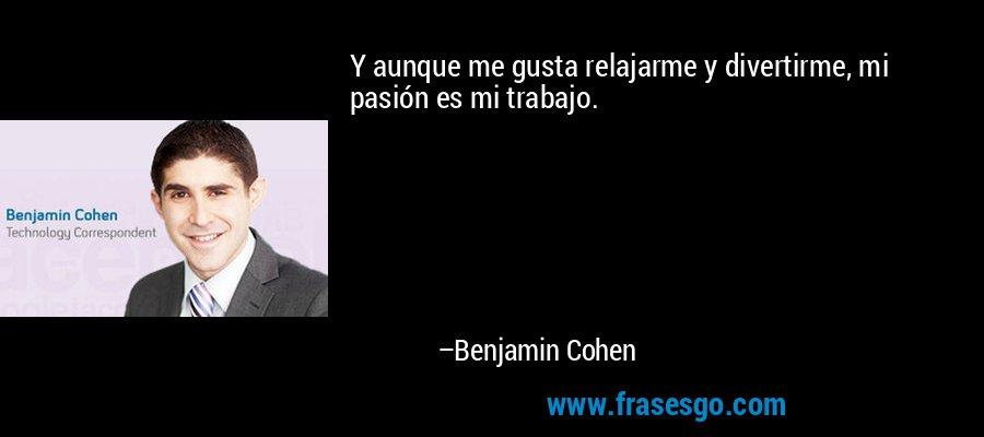 Y aunque me gusta relajarme y divertirme, mi pasión es mi trabajo. – Benjamin Cohen