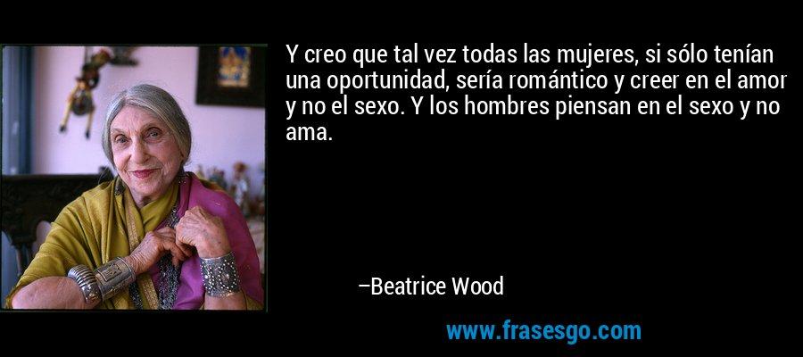 Y creo que tal vez todas las mujeres, si sólo tenían una oportunidad, sería romántico y creer en el amor y no el sexo. Y los hombres piensan en el sexo y no ama. – Beatrice Wood