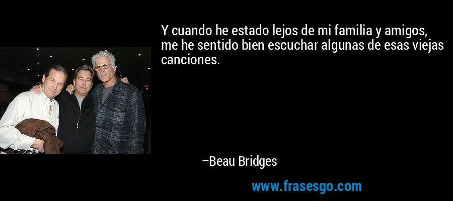 Y cuando he estado lejos de mi familia y amigos, me he sentido bien escuchar algunas de esas viejas canciones. – Beau Bridges