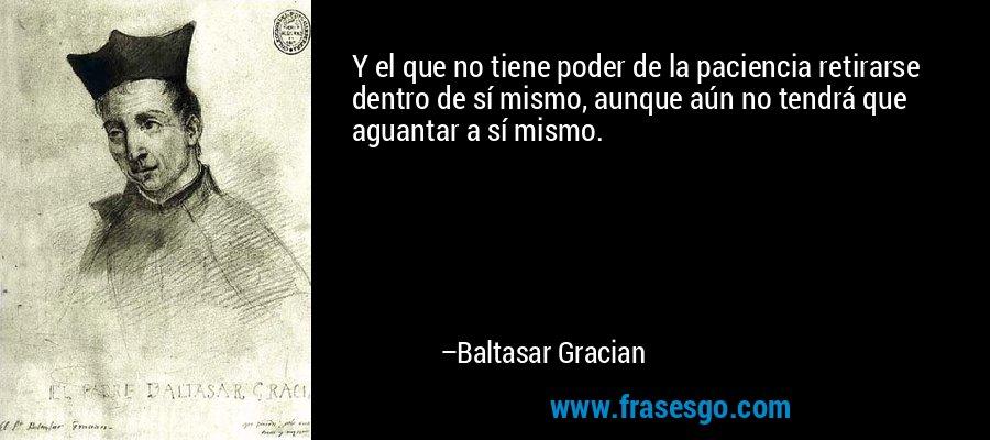 Y el que no tiene poder de la paciencia retirarse dentro de sí mismo, aunque aún no tendrá que aguantar a sí mismo. – Baltasar Gracian
