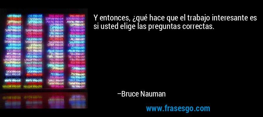 Y entonces, ¿qué hace que el trabajo interesante es si usted elige las preguntas correctas. – Bruce Nauman