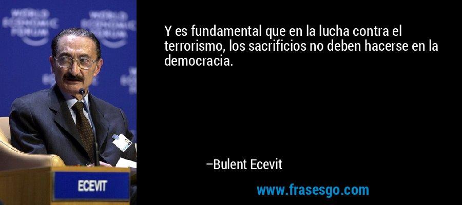 Y es fundamental que en la lucha contra el terrorismo, los sacrificios no deben hacerse en la democracia. – Bulent Ecevit