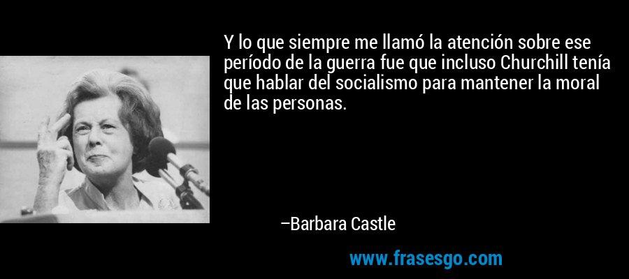 Y lo que siempre me llamó la atención sobre ese período de la guerra fue que incluso Churchill tenía que hablar del socialismo para mantener la moral de las personas. – Barbara Castle