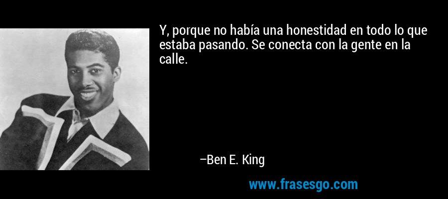 Y, porque no había una honestidad en todo lo que estaba pasando. Se conecta con la gente en la calle. – Ben E. King