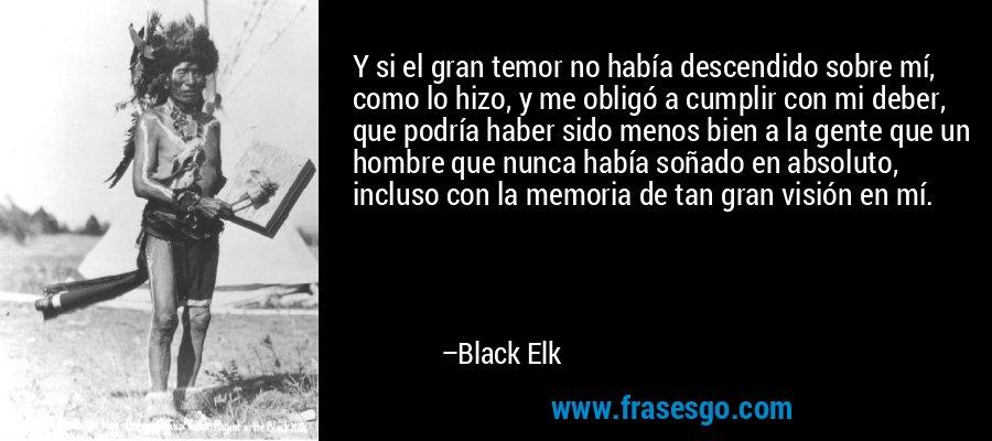 Y si el gran temor no había descendido sobre mí, como lo hizo, y me obligó a cumplir con mi deber, que podría haber sido menos bien a la gente que un hombre que nunca había soñado en absoluto, incluso con la memoria de tan gran visión en mí. – Black Elk