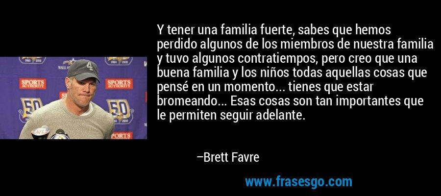 Y tener una familia fuerte, sabes que hemos perdido algunos de los miembros de nuestra familia y tuvo algunos contratiempos, pero creo que una buena familia y los niños todas aquellas cosas que pensé en un momento... tienes que estar bromeando... Esas cosas son tan importantes que le permiten seguir adelante. – Brett Favre