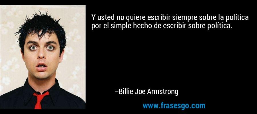 Y usted no quiere escribir siempre sobre la política por el simple hecho de escribir sobre política. – Billie Joe Armstrong
