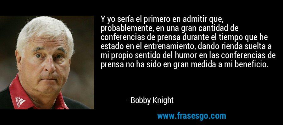 Y yo sería el primero en admitir que, probablemente, en una gran cantidad de conferencias de prensa durante el tiempo que he estado en el entrenamiento, dando rienda suelta a mi propio sentido del humor en las conferencias de prensa no ha sido en gran medida a mi beneficio. – Bobby Knight