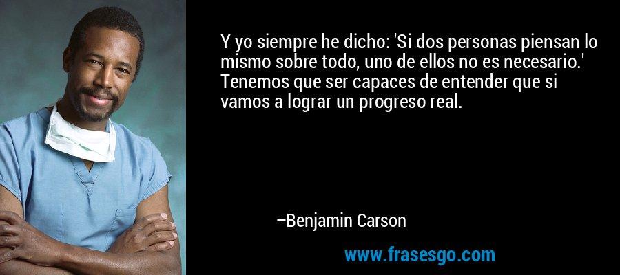 Y yo siempre he dicho: 'Si dos personas piensan lo mismo sobre todo, uno de ellos no es necesario.' Tenemos que ser capaces de entender que si vamos a lograr un progreso real. – Benjamin Carson