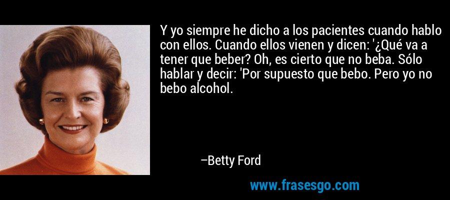 Y yo siempre he dicho a los pacientes cuando hablo con ellos. Cuando ellos vienen y dicen: '¿Qué va a tener que beber? Oh, es cierto que no beba. Sólo hablar y decir: 'Por supuesto que bebo. Pero yo no bebo alcohol. – Betty Ford