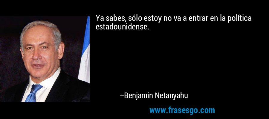 Ya sabes, sólo estoy no va a entrar en la política estadounidense. – Benjamin Netanyahu