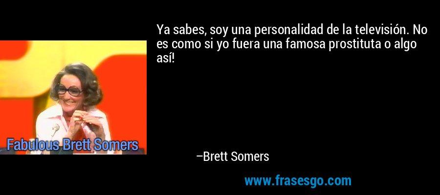 Ya sabes, soy una personalidad de la televisión. No es como si yo fuera una famosa prostituta o algo así! – Brett Somers