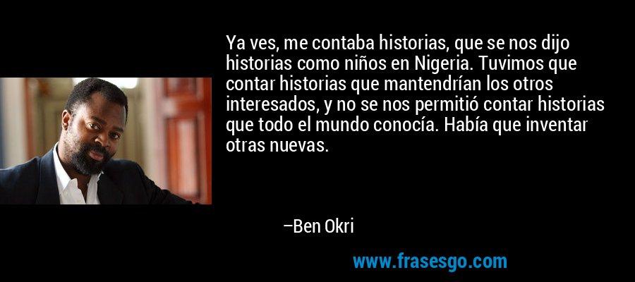 Ya ves, me contaba historias, que se nos dijo historias como niños en Nigeria. Tuvimos que contar historias que mantendrían los otros interesados, y no se nos permitió contar historias que todo el mundo conocía. Había que inventar otras nuevas. – Ben Okri