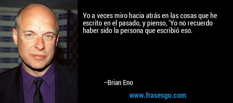 Yo a veces miro hacia atrás en las cosas que he escrito en el pasado, y pienso, 'Yo no recuerdo haber sido la persona que escribió eso. – Brian Eno