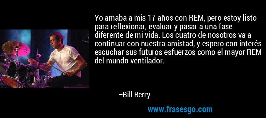 Yo amaba a mis 17 años con REM, pero estoy listo para reflexionar, evaluar y pasar a una fase diferente de mi vida. Los cuatro de nosotros va a continuar con nuestra amistad, y espero con interés escuchar sus futuros esfuerzos como el mayor REM del mundo ventilador. – Bill Berry